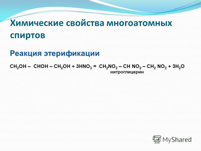 Химические свойства многоатомных спиртов Реакция этерификации СН 2 ОН – СНОН – СН 2 ОН + 3НNO 3 = СН 2 NO 2 – СН NO 2 – СН 2 NO 2 + 3Н 2 О нитроглицерин