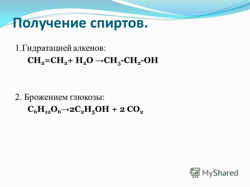 Получение спиртов. 1.Гидратацией алкенов: СН 2 =СН 2 + Н 2 О СН 3 -СН 2 -ОН 2. Брожением глюкозы: С 6 Н 12 О 6 2С 2 Н 5 ОН + 2 СО 2