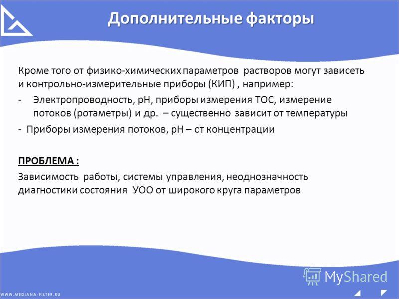 Кроме того от физико-химических параметров растворов могут зависеть и контрольно-измерительные приборы (КИП), например: -Электропроводность, рН, приборы измерения ТОС, измерение потоков (ротаметры) и др. – существенно зависит от температуры - Приборы