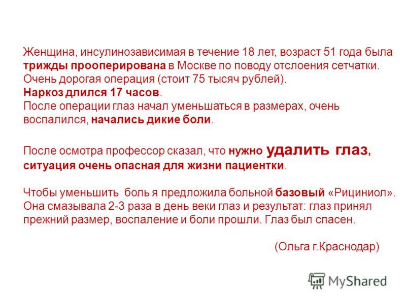 Женщина, инсулинозависимая в течение 18 лет, возраст 51 года была трижды прооперирована в Москве по поводу отслоения сетчатки. Очень дорогая операция (стоит 75 тысяч рублей). Наркоз длился 17 часов. После операции глаз начал уменьшаться в размерах, о
