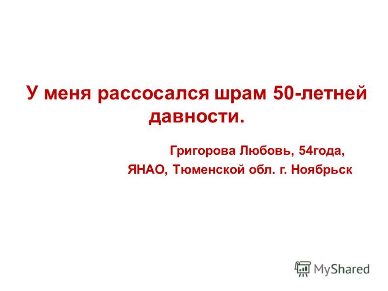 У меня рассосался шрам 50-летней давности. Григорова Любовь, 54года, ЯНАО, Тюменской обл. г. Ноябрьск