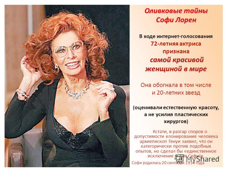 Оливковые тайны Софи Лорен В ходе интернет-голосования 72-летняя актриса признана самой красивой женщиной в мире Она обогнала в том числе и 20-летних звезд ( оценивали естественную красоту, а не усилия пластических хирургов ) Кстати, в разгар споров