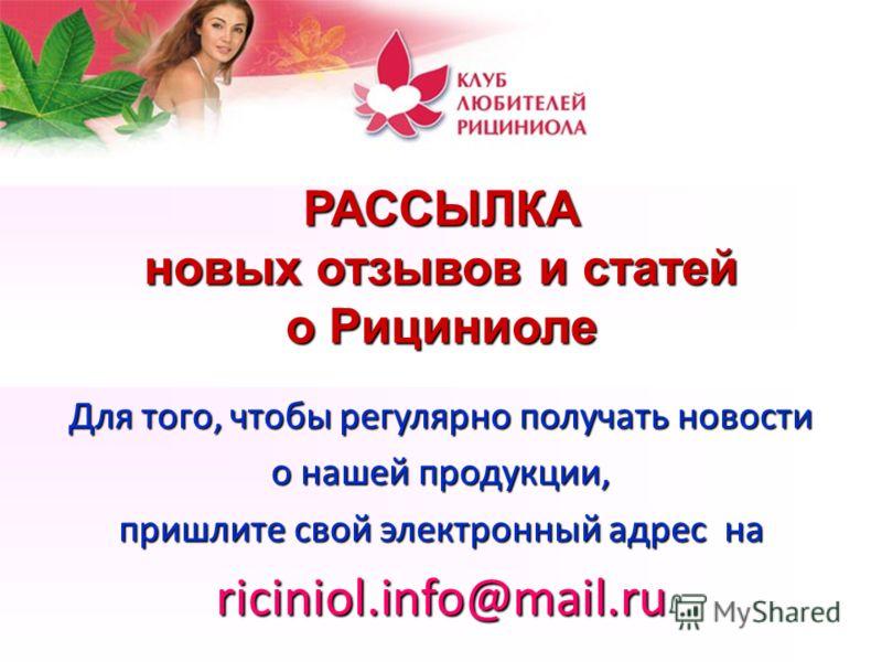 РАССЫЛКА новых отзывов и статей о Рициниоле Для того, чтобы регулярно получать новости о нашей продукции, пришлите свой электронный адрес на riciniol.info@mail.ru