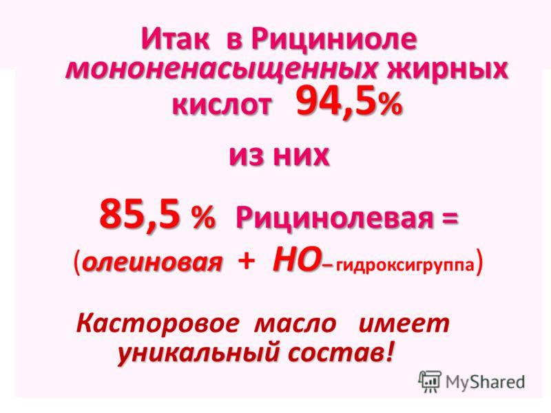Итак в Рициниоле мононенасыщенных жирных кислот 94,5 % из них 85,5 % Рицинолевая = олеиновая НО – (олеиновая + НО – гидроксигруппа ) Касторовое масло имеет уникальный состав! уникальный состав!