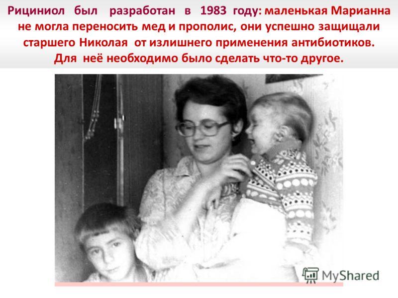 Более 25 лет назад был разработан Рициниол Рициниол был разработан в 1983 году: маленькая Марианна не могла переносить мед и прополис, они успешно защищали старшего Николая от излишнего применения антибиотиков. Для неё необходимо было сделать что-то