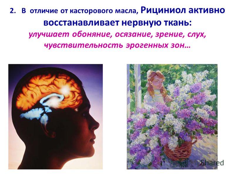 2. В отличие от касторового масла, Рициниол активно восстанавливает нервную ткань: улучшает обоняние, осязание, зрение, слух, чувствительность эрогенных зон…