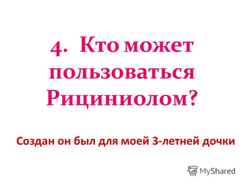 4. Кто может пользоваться Рициниолом? Создан он был для моей 3-летней дочки