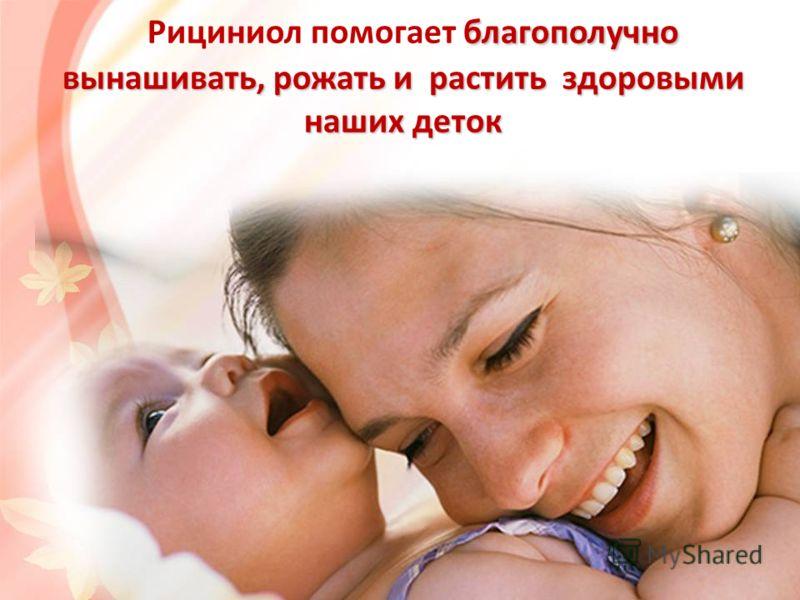 благополучно вынашивать, рожать и растить здоровыми наших деток Рициниол помогает благополучно вынашивать, рожать и растить здоровыми наших деток