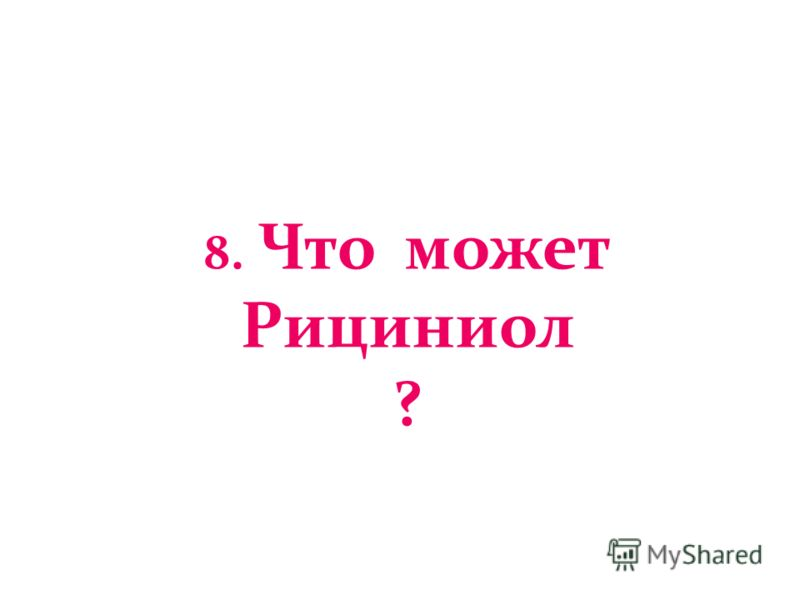 8. Что может Рициниол ?