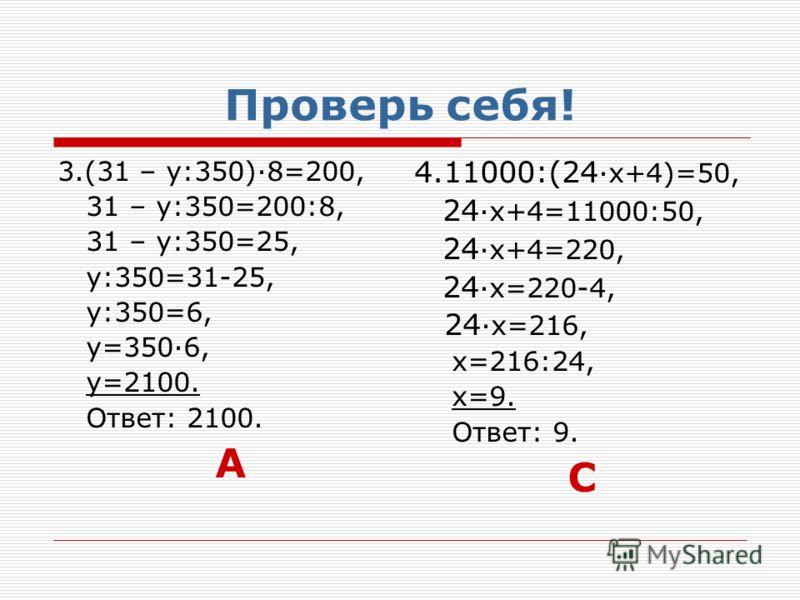 Проверь себя! 3.(31 – у:350)·8=200, 31 – у:350=200:8, 31 – у:350=25, у:350=31-25, у:350=6, у=350·6, у=2100. Ответ: 2100. А 4.11000:(24 ·х+4)=50, 24 ·х+4=11000:50, 24 ·х+4=220, 24 ·х=220-4, 24 ·х=216, х=216:24, х=9. Ответ: 9. С