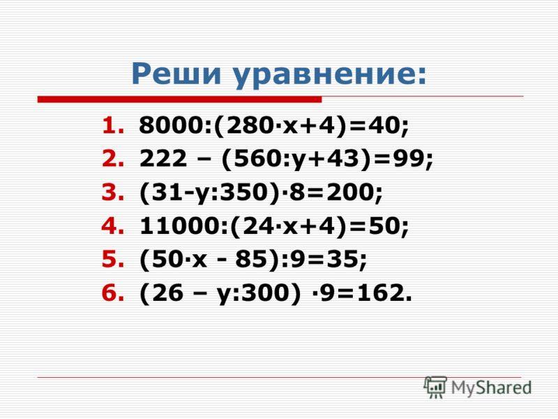 Реши уравнение: 1.8000:(280·x+4)=40; 2.222 – (560:у+43)=99; 3.(31-у:350)·8=200; 4.11000:(24·х+4)=50; 5.(50·х - 85):9=35; 6.(26 – у:300) ·9=162.