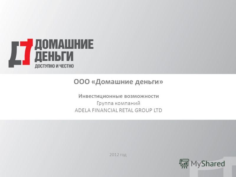 ООО «Домашние деньги» Инвестиционные возможности Группа компаний ADELA FINANCIAL RETAL GROUP LTD 2012 год