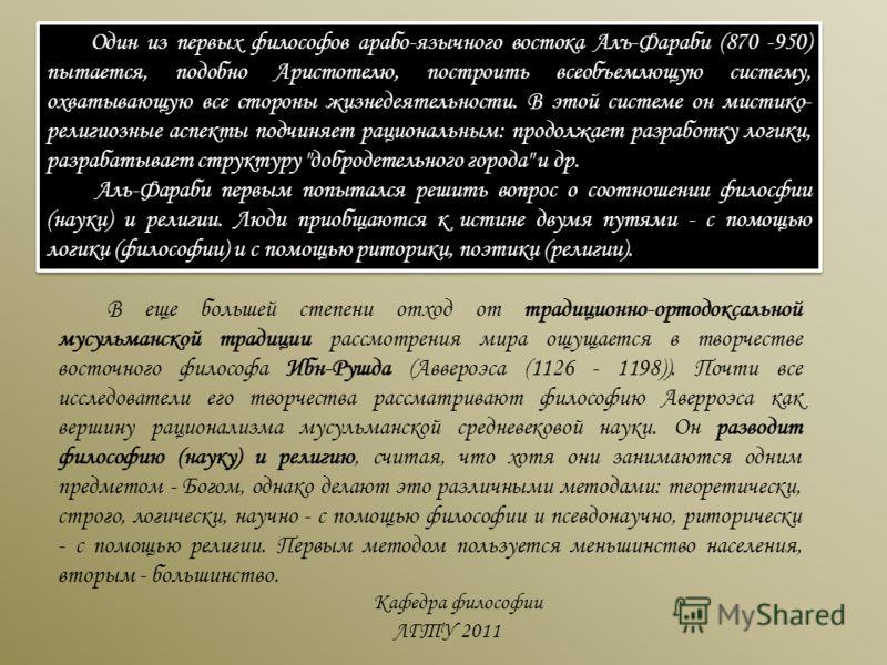 Кафедра философии ЛГТУ 2011 Один из первых философов арабо-язычного востока Алъ-Фараби (870 -950) пытается, подобно Аристотелю, построить всеобъемлющую систему, охватывающую все стороны жизнедеятельности. В этой системе он мистико- религиозные аспект