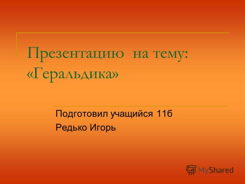 Презентацию на тему: «Геральдика» Подготовил учащийся 11б Редько Игорь