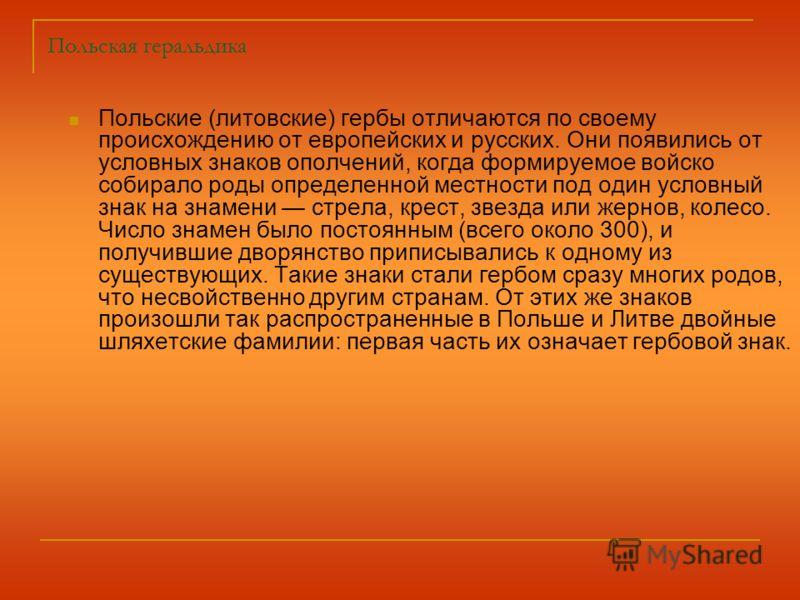 Польская геральдика Польские (литовские) гербы отличаются по своему происхождению от европейских и русских. Они появились от условных знаков ополчений, когда формируемое войско собирало роды определенной местности под один условный знак на знамени ст