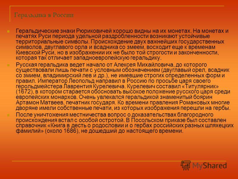 Геральдика в России Геральдические знаки Рюриковичей хорошо видны на их монетах. На монетах и печатях Руси периода удельной раздробленности возникают устойчивые территориальные символы. Происхождение двух важнейших государственных символов, двуглавог