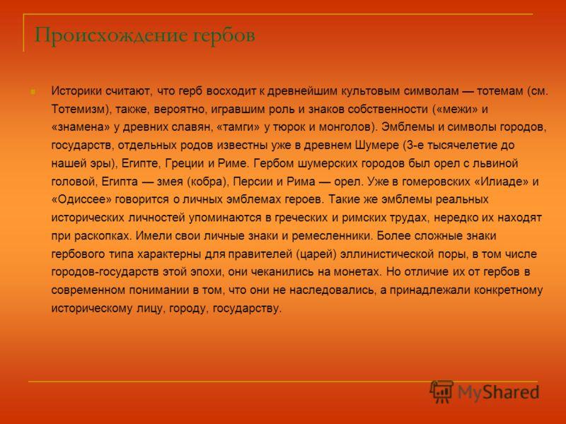 Происхождение гербов Историки считают, что герб восходит к древнейшим культовым символам тотемам (см. Тотемизм), также, вероятно, игравшим роль и знаков собственности («межи» и «знамена» у древних славян, «тамги» у тюрок и монголов). Эмблемы и символ