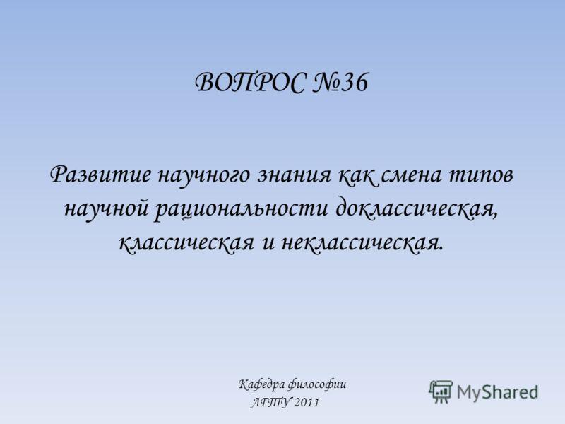 Кафедра философии ЛГТУ 2011 ВОПРОС 36 Развитие научного знания как смена типов научной рациональности доклассическая, классическая и неклассическая.