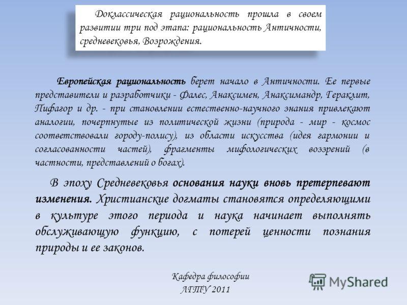 Кафедра философии ЛГТУ 2011 Доклассическая рациональность прошла в своем развитии три под этапа: рациональность Античности, средневековья, Возрождения. Европейская рациональность берет начало в Античности. Ее первые представители и разработчики - Ф