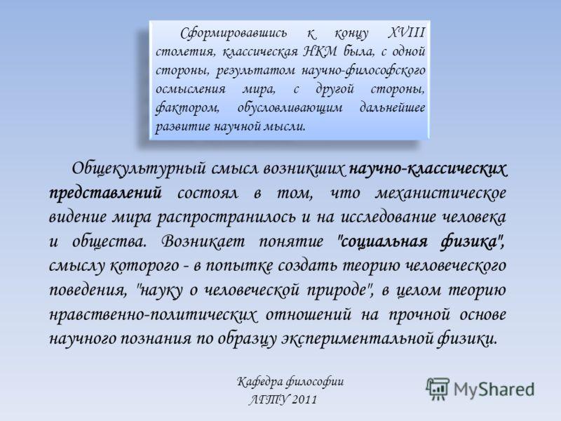 Кафедра философии ЛГТУ 2011 Сформировавшись к концу XVIII столетия, классическая НКМ была, с одной стороны, результатом научно-философского осмысления мира, с другой стороны, фактором, обусловливающим дальнейшее развитие научной мысли. Общекультурный