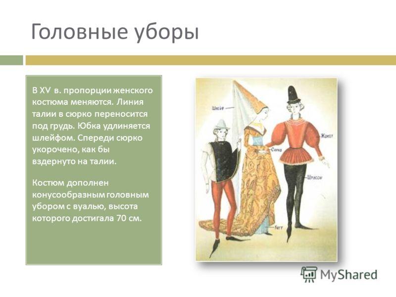 Головные уборы В XV в. пропорции женского костюма меняются. Линия талии в сюрко переносится под грудь. Юбка удлиняется шлейфом. Спереди сюрко укорочено, как бы вздернуто на талии. Костюм дополнен конусообразным головным убором с вуалью, высота которо