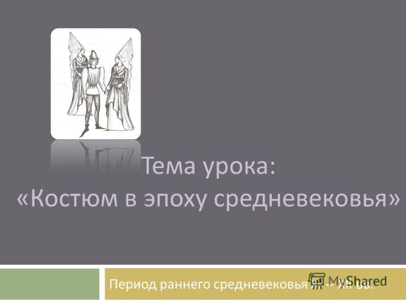Тема урока : « Костюм в эпоху средневековья » Период раннего средневековья XI – XII вв.
