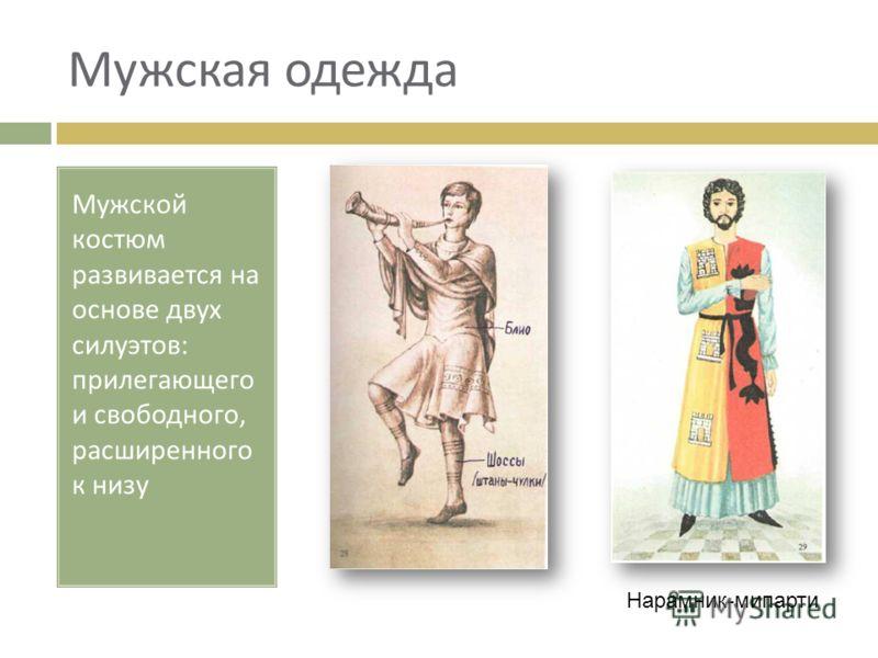 Мужская одежда Мужской костюм развивается на основе двух силуэтов : прилегающего и свободного, расширенного к низу Нарамник-мипарти