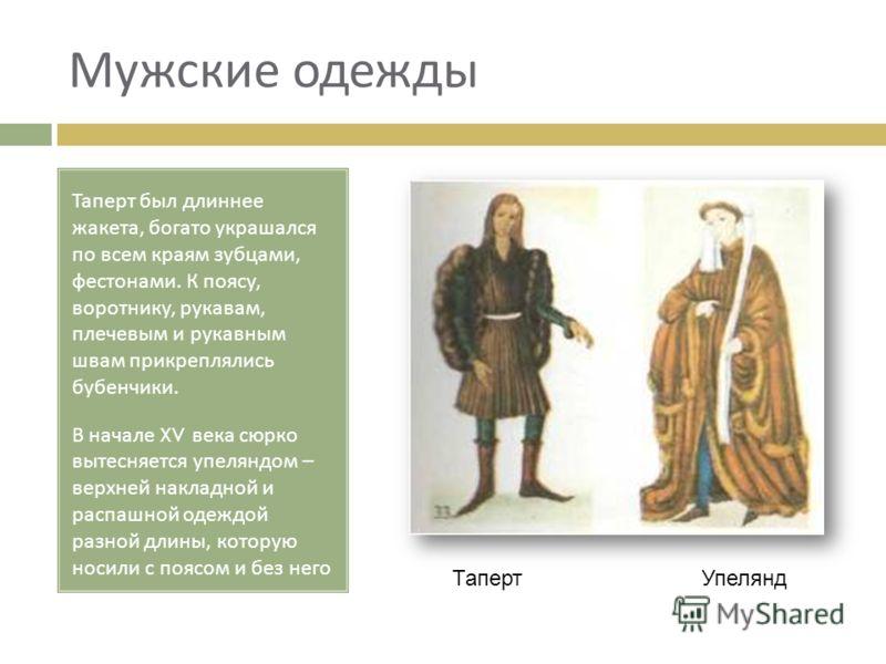 Мужские одежды Таперт был длиннее жакета, богато украшался по всем краям зубцами, фестонами. К поясу, воротнику, рукавам, плечевым и рукавным швам прикреплялись бубенчики. В начале XV века сюрко вытесняется упеляндом – верхней накладной и распашной о