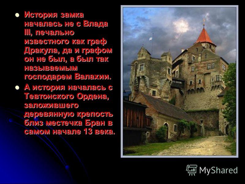История замка началась не с Влада III, печально известного как граф Дракула, да и графом он не был, а был так называемым господарем Валахии. История замка началась не с Влада III, печально известного как граф Дракула, да и графом он не был, а был так