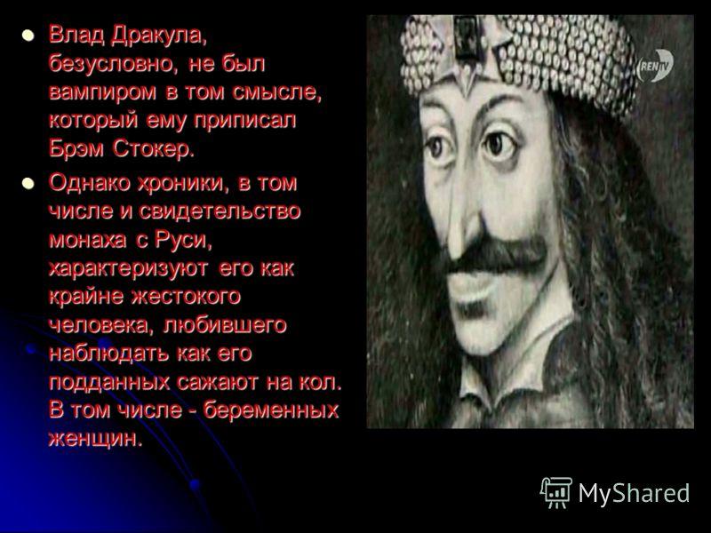 Влад Дракула, безусловно, не был вампиром в том смысле, который ему приписал Брэм Стокер. Влад Дракула, безусловно, не был вампиром в том смысле, который ему приписал Брэм Стокер. Однако хроники, в том числе и свидетельство монаха с Руси, характеризу
