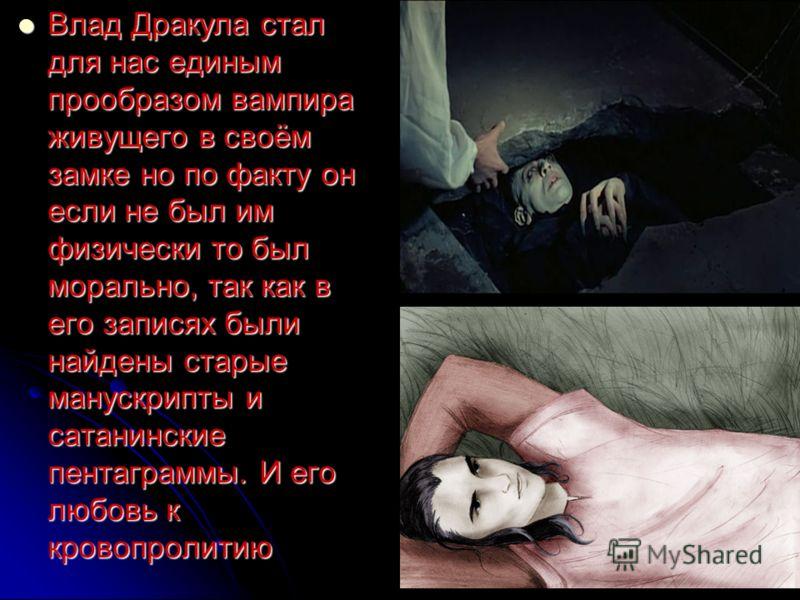 Влад Дракула стал для нас единым прообразом вампира живущего в своём замке но по факту он если не был им физически то был морально, так как в его записях были найдены старые манускрипты и сатанинские пентаграммы. И его любовь к кровопролитию Влад Дра