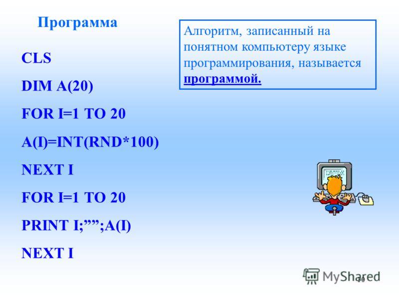 Программа Алгоритм, записанный на понятном компьютеру языке программирования, называется программой. CLS DIM A(20) FOR I=1 TO 20 A(I)=INT(RND*100) NEXT I FOR I=1 TO 20 PRINT I;;A(I) NEXT I 10