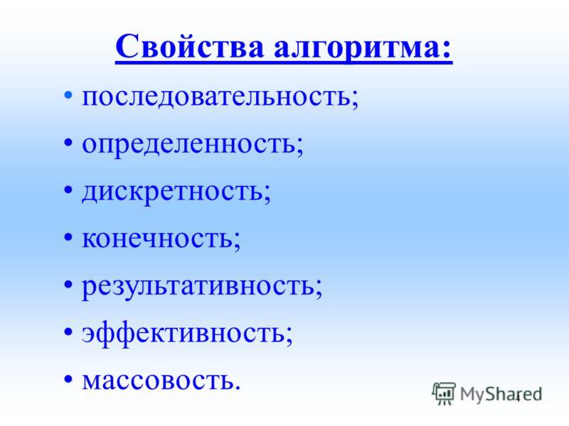 Свойства алгоритма: последовательность; определенность; дискретность; конечность; результативность; эффективность; массовость. 4