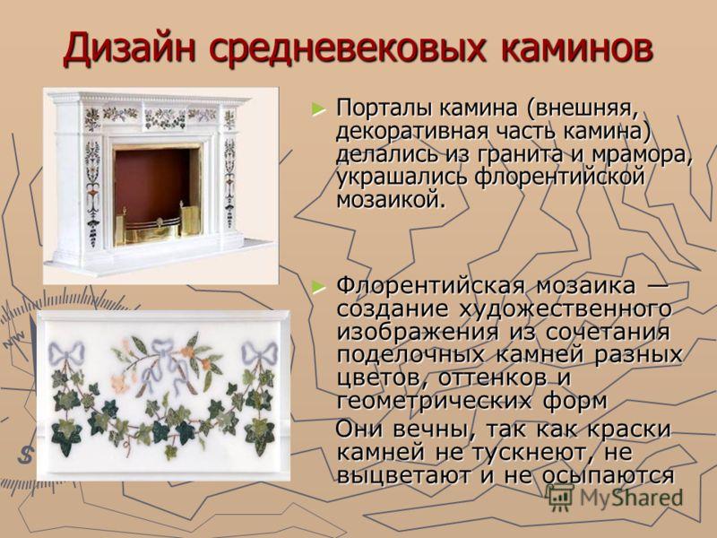 Дизайн средневековых каминов Порталы камина (внешняя, декоративная часть камина) делались из гранита и мрамора, украшались флорентийской мозаикой. Порталы камина (внешняя, декоративная часть камина) делались из гранита и мрамора, украшались флорентий