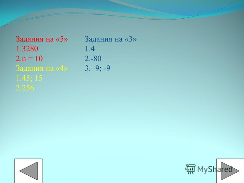 Задания на «5» 1.3280 2.n = 10 Задания на «4» 1.45; 15 2.256 Задания на «3» 1.4 2.-80 3.+9; -9