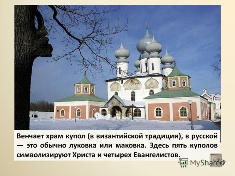 Венчает храм купол (в византийской традиции), в русской это обычно луковка или маковка. Здесь пять куполов символизируют Христа и четырех Евангелистов.