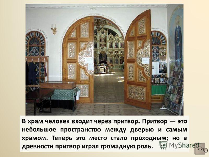 В храм человек входит через притвор. Притвор это небольшое пространство между дверью и самым храмом. Теперь это место стало проходным; но в древности притвор играл громадную роль.