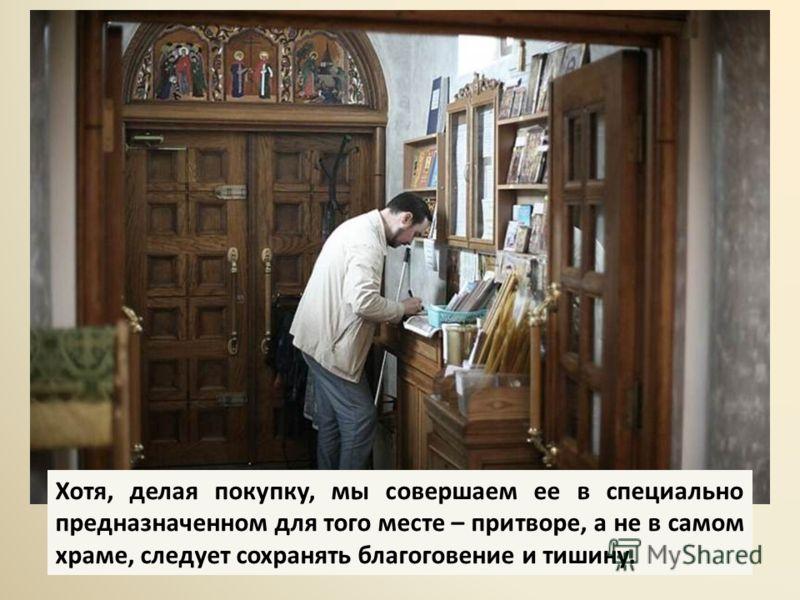 Хотя, делая покупку, мы совершаем ее в специально предназначенном для того месте – притворе, а не в самом храме, следует сохранять благоговение и тишину.