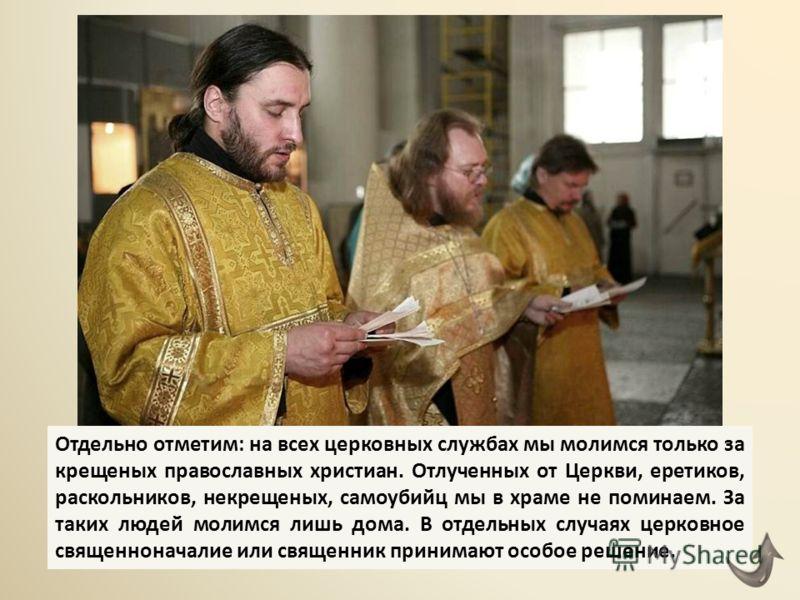 Отдельно отметим: на всех церковных службах мы молимся только за крещеных православных христиан. Отлученных от Церкви, еретиков, раскольников, некрещеных, самоубийц мы в храме не поминаем. За таких людей молимся лишь дома. В отдельных случаях церковн