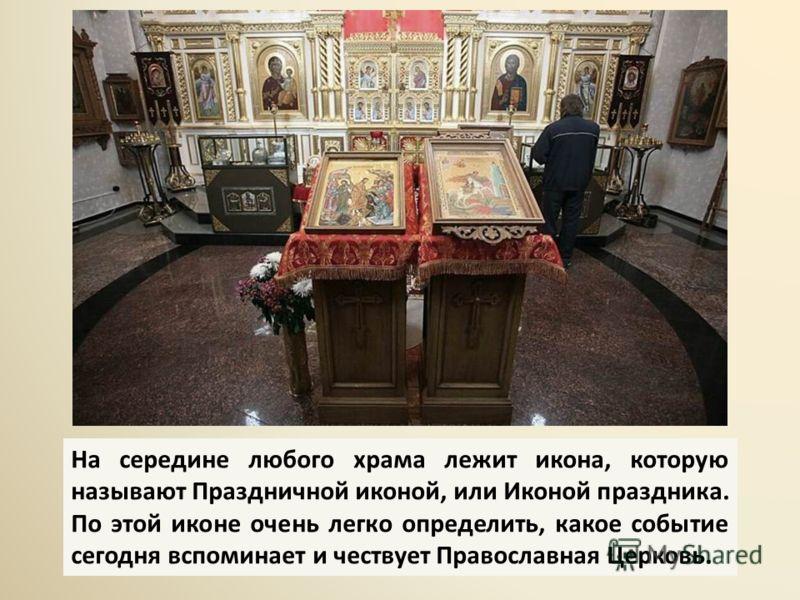На середине любого храма лежит икона, которую называют Праздничной иконой, или Иконой праздника. По этой иконе очень легко определить, какое событие сегодня вспоминает и чествует Православная Церковь.