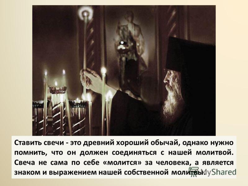 Ставить свечи - это древний хороший обычай, однако нужно помнить, что он должен соединяться с нашей молитвой. Свеча не сама по себе «молится» за человека, а является знаком и выражением нашей собственной молитвы.