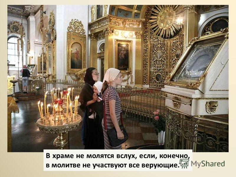 В храме не молятся вслух, если, конечно, в молитве не участвуют все верующие.