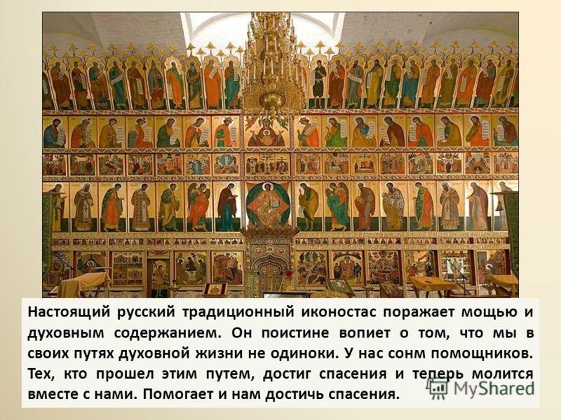 Настоящий русский традиционный иконостас поражает мощью и духовным содержанием. Он поистине вопиет о том, что мы в своих путях духовной жизни не одиноки. У нас сонм помощников. Тех, кто прошел этим путем, достиг спасения и теперь молится вместе с нам