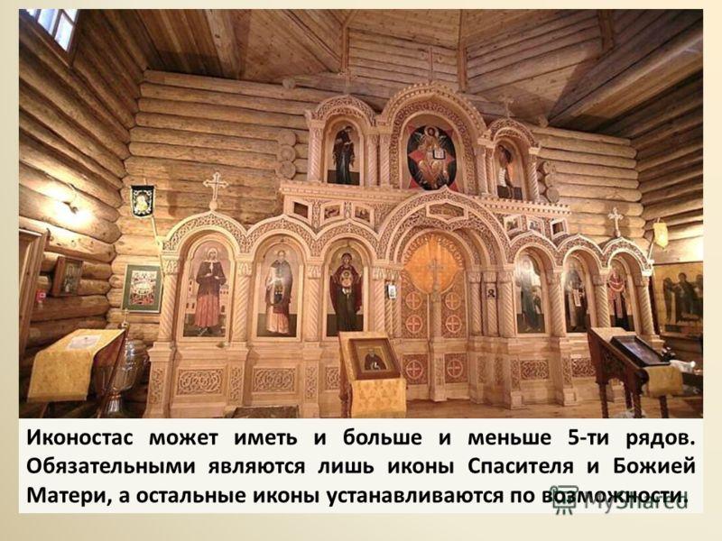 Иконостас может иметь и больше и меньше 5-ти рядов. Обязательными являются лишь иконы Спасителя и Божией Матери, а остальные иконы устанавливаются по возможности.