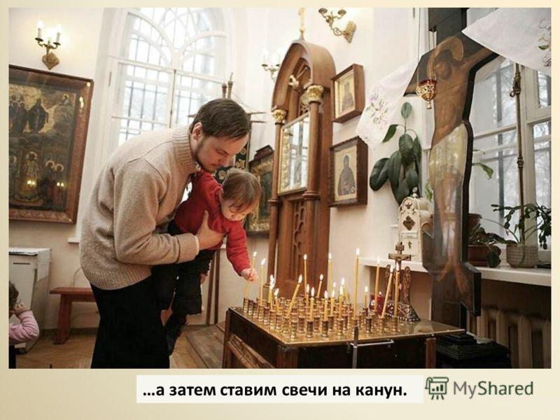 …а затем ставим свечи на канун.
