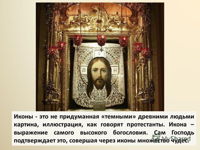 Иконы - это не придуманная «темными» древними людьми картина, иллюстрация, как говорят протестанты. Икона – выражение самого высокого богословия. Сам Господь подтверждает это, совершая через иконы множество чудес.