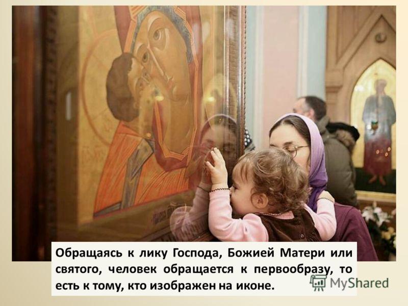 Обращаясь к лику Господа, Божией Матери или святого, человек обращается к первообразу, то есть к тому, кто изображен на иконе.