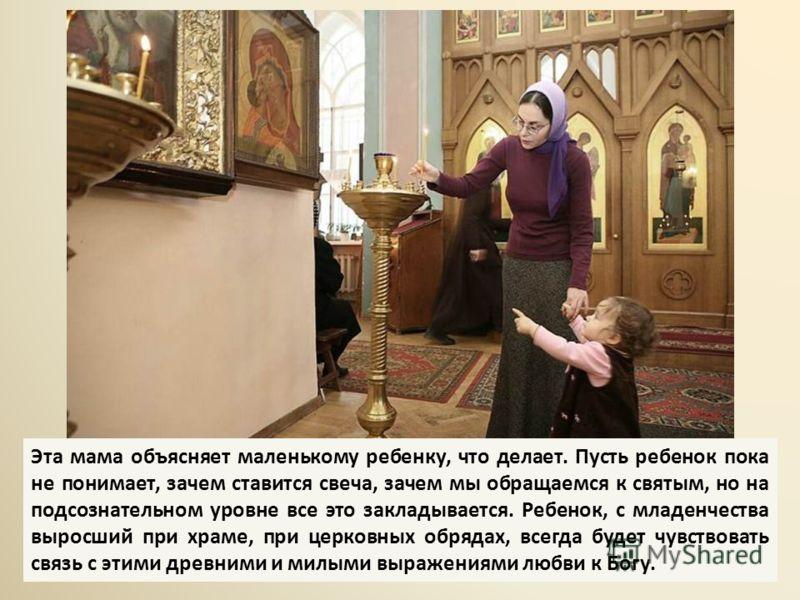 Эта мама объясняет маленькому ребенку, что делает. Пусть ребенок пока не понимает, зачем ставится свеча, зачем мы обращаемся к святым, но на подсознательном уровне все это закладывается. Ребенок, с младенчества выросший при храме, при церковных обряд