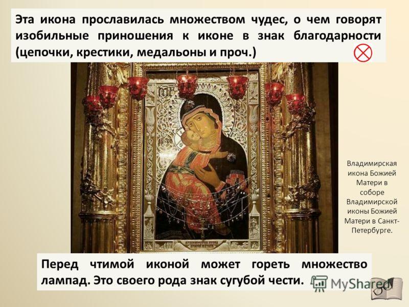 Перед чтимой иконой может гореть множество лампад. Это своего рода знак сугубой чести. Владимирская икона Божией Матери в соборе Владимирской иконы Божией Матери в Санкт- Петербурге. Эта икона прославилась множеством чудес, о чем говорят изобильные п