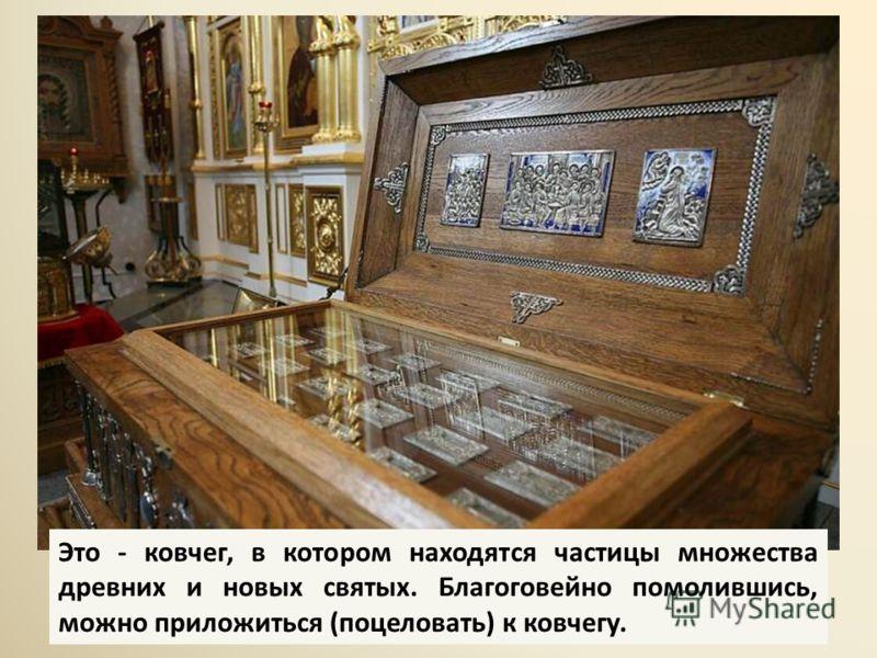 Это - ковчег, в котором находятся частицы множества древних и новых святых. Благоговейно помолившись, можно приложиться (поцеловать) к ковчегу.